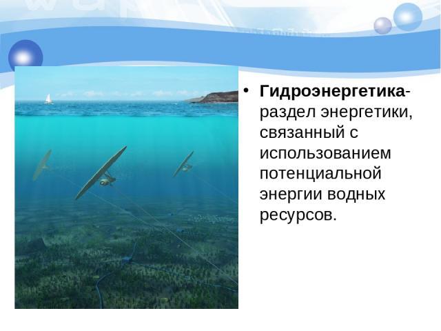 Гидроэнергетика- раздел энергетики, связанный с использованием потенциальной энергии водных ресурсов.