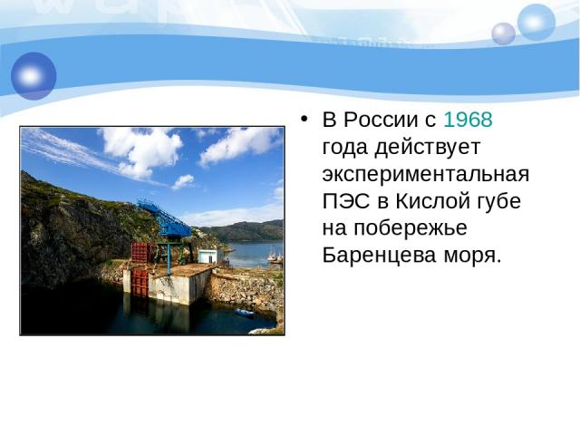 В России c 1968 года действует экспериментальная ПЭС в Кислой губе на побережье Баренцева моря.