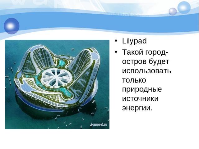 Lilypad Такой город-остров будет использовать только природные источники энергии.
