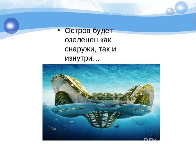 Остров будет озеленен как снаружи, так и изнутри…