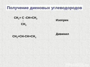 Получение диеновых углеводородов СН2= С -СН=СН2 СН3 Изопрен СН2=СН-СН=СН2 Дивини