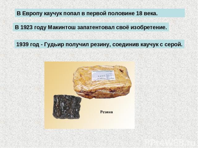 В Европу каучук попал в первой половине 18 века. В 1923 году Макинтош запатентовал своё изобретение. 1939 год - Гудьир получил резину, соединив каучук с cерой.