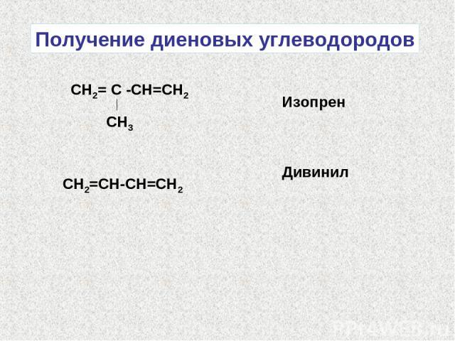 Получение диеновых углеводородов СН2= С -СН=СН2 СН3 Изопрен СН2=СН-СН=СН2 Дивинил
