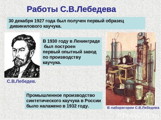 30 декабря 1927 года был получен первый образец дивинилового каучука. В 1930 году в Ленинграде был построен первый опытный завод по производству каучука. С.В.Лебедев. В лаборатории С.В.Лебедева Промышленное производство синтетического каучука в Росс…