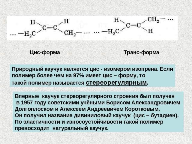 Цис-форма Транс-форма Природный каучук является цис - изомером изопрена. Если полимер более чем на 97% имеет цис – форму, то такой полимер называется стереорегулярным. Впервые каучук стереорегулярного строения был получен в 1957 году советскими учён…