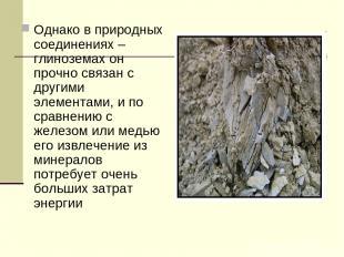 Однако в природных соединениях – глиноземах он прочно связан с другими элементам