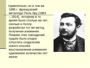 Удивительно, но в том же 1885 г. французский металлург Поль Эру (1863 – 1914), к