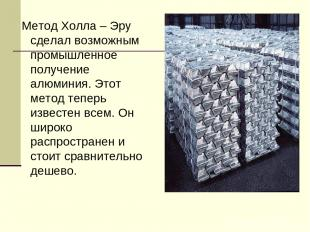Метод Холла – Эру сделал возможным промышленное получение алюминия. Этот метод т