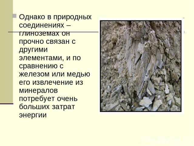 Однако в природных соединениях – глиноземах он прочно связан с другими элементами, и по сравнению с железом или медью его извлечение из минералов потребует очень больших затрат энергии