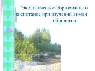 Экологическое образование и воспитание при изучении химии и биологии.