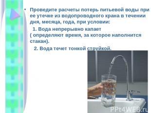Проведите расчеты потерь питьевой воды при ее утечке из водопроводного крана в т