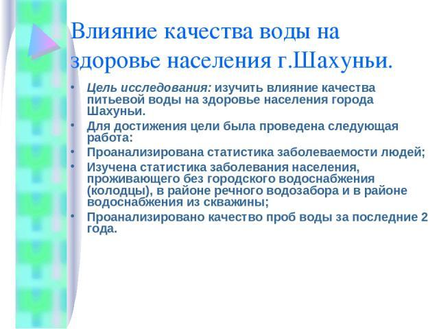 Влияние качества воды на здоровье населения г.Шахуньи. Цель исследования: изучить влияние качества питьевой воды на здоровье населения города Шахуньи. Для достижения цели была проведена следующая работа: Проанализирована статистика заболеваемости лю…