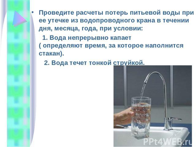Проведите расчеты потерь питьевой воды при ее утечке из водопроводного крана в течении дня, месяца, года, при условии: 1. Вода непрерывно капает ( определяют время, за которое наполнится стакан). 2. Вода течет тонкой струйкой.