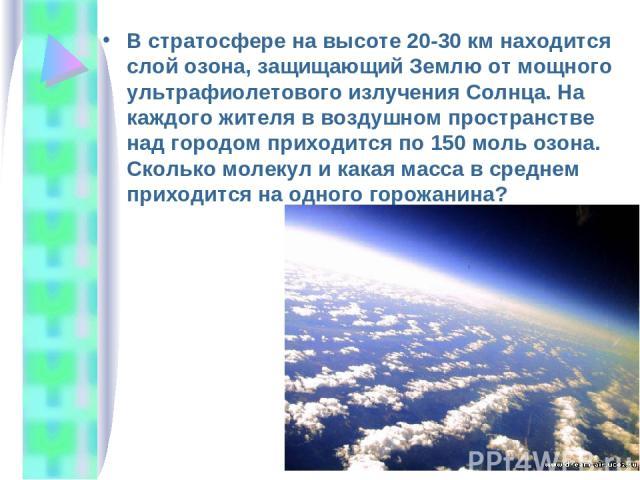 В стратосфере на высоте 20-30 км находится слой озона, защищающий Землю от мощного ультрафиолетового излучения Солнца. На каждого жителя в воздушном пространстве над городом приходится по 150 моль озона. Сколько молекул и какая масса в среднем прихо…