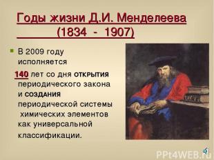 Годы жизни Д.И. Менделеева (1834 - 1907) В 2009 году исполняется 140 лет со дня