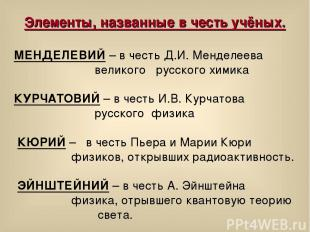 Элементы, названные в честь учёных. МЕНДЕЛЕВИЙ – в честь Д.И. Менделеева великог