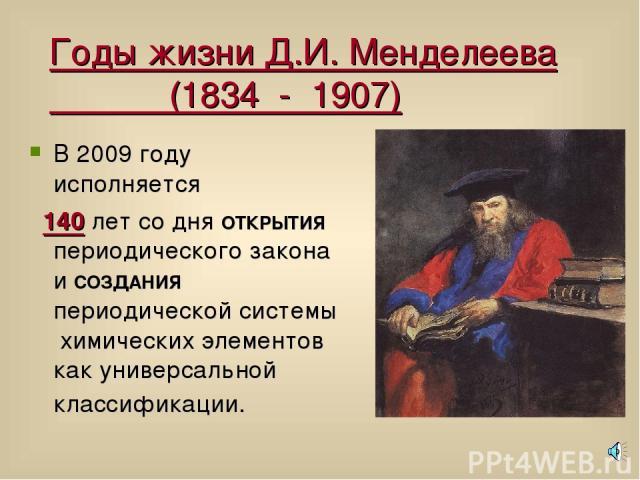 Годы жизни Д.И. Менделеева (1834 - 1907) В 2009 году исполняется 140 лет со дня ОТКРЫТИЯ периодического закона и СОЗДАНИЯ периодической системы химических элементов как универсальной классификации.