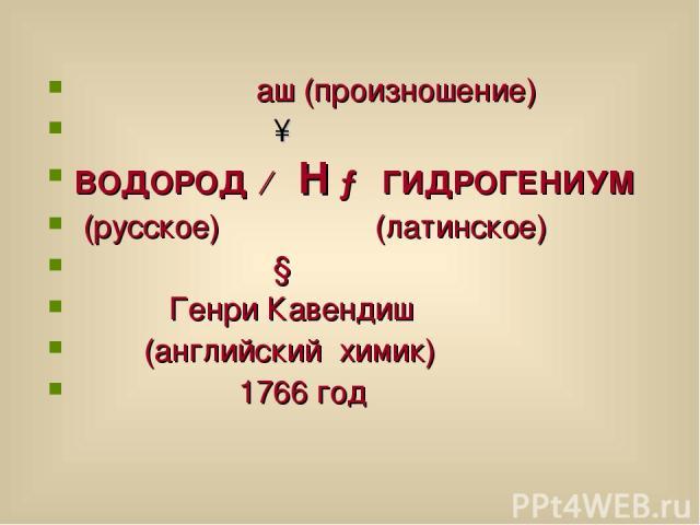 аш (произношение) ↑ ВОДОРОД ← Н → ГИДРОГЕНИУМ (русское) (латинское) ↓ Генри Кавендиш (английский химик) 1766 год