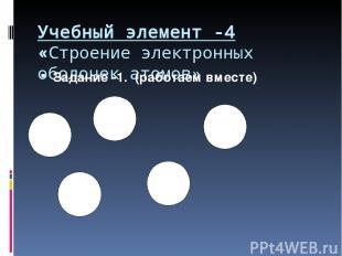 Учебный элемент -4 «Строение электронных оболочек атомов» Задание -1. (работаем