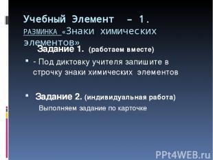 Учебный Элемент – 1. РАЗМИНКА «Знаки химических элементов» Задание 1. (работаем