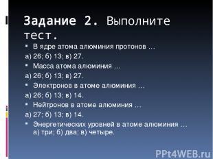 Задание 2. Выполните тест. В ядре атома алюминия протонов … а) 26; б) 13; в) 27.