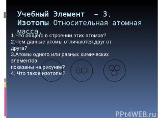 Учебный Элемент – 3. Изотопы Относительная атомная масса. 1.Что общего в строени