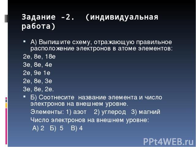Задание -2. (индивидуальная работа) А) Выпишите схему, отражающую правильное расположение электронов в атоме элементов: 2е, 8е, 18е 3е, 8е, 4е 2е, 9е 1е 2е, 8е, 3е 3е, 8е, 2е. Б) Соотнесите название элемента и число электронов на внешнем уровне. Эле…