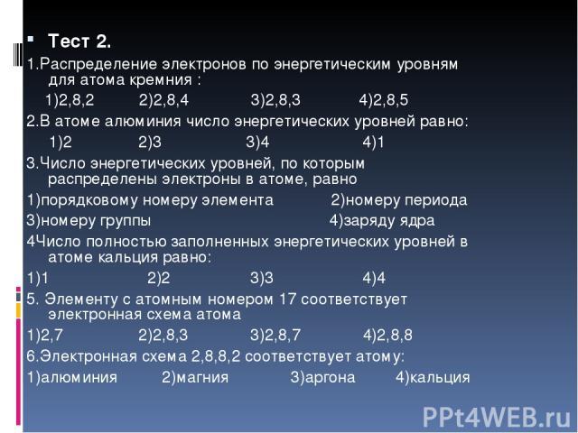 Тест 2. 1.Распределение электронов по энергетическим уровням для атома кремния : 1)2,8,2 2)2,8,4 3)2,8,3 4)2,8,5 2.В атоме алюминия число энергетических уровней равно: 1)2 2)3 3)4 4)1 3.Число энергетических уровней, по которым распределены электроны…