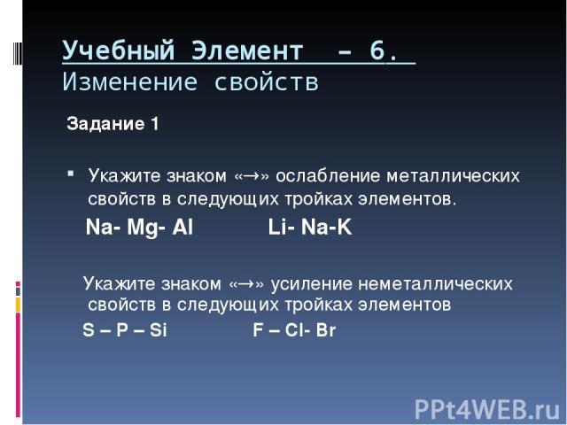Учебный Элемент – 6. Изменение свойств Задание 1 Укажите знаком « » ослабление металлических свойств в следующих тройках элементов. Na- Mg- Al Li- Na-K Укажите знаком « » усиление неметаллических свойств в следующих тройках элементов S – P – Si F – Cl- Br
