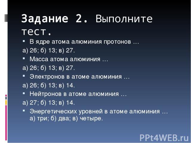 Задание 2. Выполните тест. В ядре атома алюминия протонов … а) 26; б) 13; в) 27. Масса атома алюминия … а) 26; б) 13; в) 27. Электронов в атоме алюминия … а) 26; б) 13; в) 14. Нейтронов в атоме алюминия … а) 27; б) 13; в) 14. Энергетических уровней …