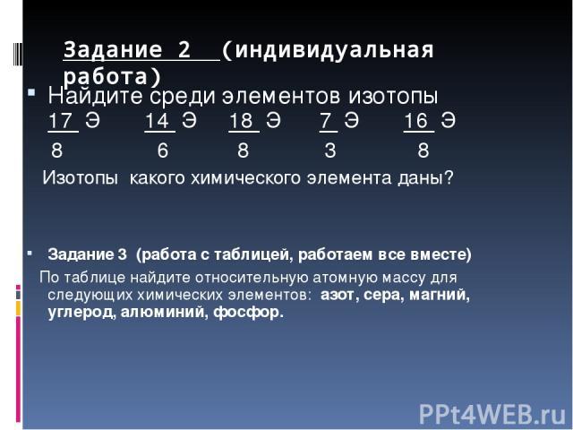 Задание 2 (индивидуальная работа) Найдите среди элементов изотопы 17 Э 14 Э 18 Э 7 Э 16 Э 8 6 8 3 8 Изотопы какого химического элемента даны? Задание 3 (работа с таблицей, работаем все вместе) По таблице найдите относительную атомную массу для следу…