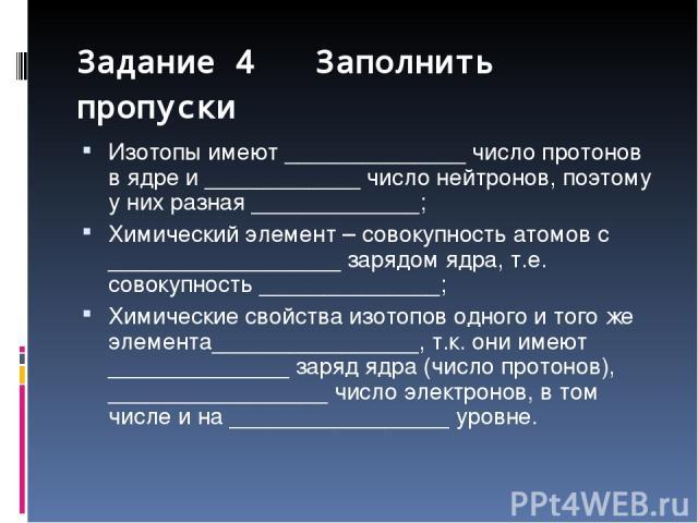 Задание 4 Заполнить пропуски Изотопы имеют ______________ число протонов в ядре и ____________ число нейтронов, поэтому у них разная _____________; Химический элемент – совокупность атомов с __________________ зарядом ядра, т.е. совокупность _______…