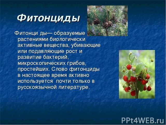 Фитонциды Фитонци ды— образуемые растениями биологически активные вещества, убивающие или подавляющие рост и развитие бактерий, микроскопических грибов, простейших. Слово фитонциды в настоящее время активно используется почти только в русскоязычной …