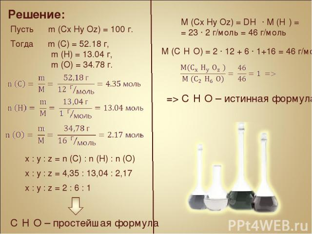 Решение: Пусть m (Cx Hy Oz) = 100 г. Тогда m (C) = 52.18 г, m (H) = 13.04 г, m (O) = 34.78 г. x : y : z = n (C) : n (H) : n (O) x : y : z = 4,35 : 13,04 : 2,17 x : y : z = 2 : 6 : 1 C₂H₆O – простейшая формула M (Cx Hy Oz) = DH₂ ∙ M (H₂) = = 23 ∙ 2 г…