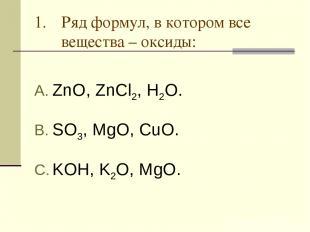 Ряд формул, в котором все вещества – оксиды: ZnO, ZnCl2, H2O. SO3, MgO, CuO. KOH
