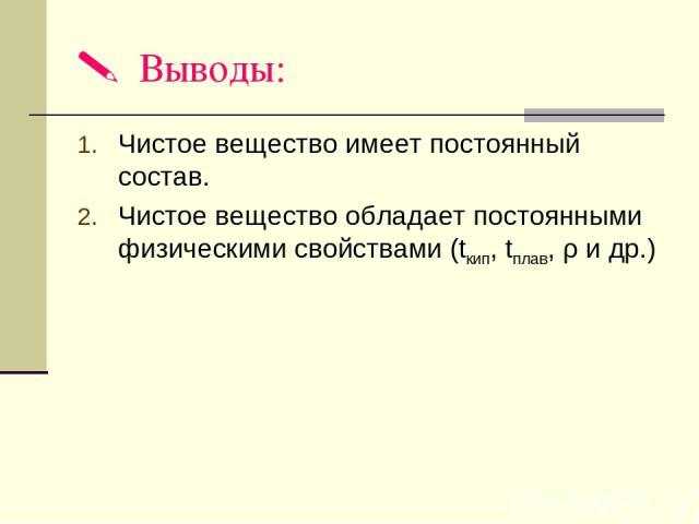 Выводы: Чистое вещество имеет постоянный состав. Чистое вещество обладает постоянными физическими свойствами (tкип, tплав, ρ и др.)