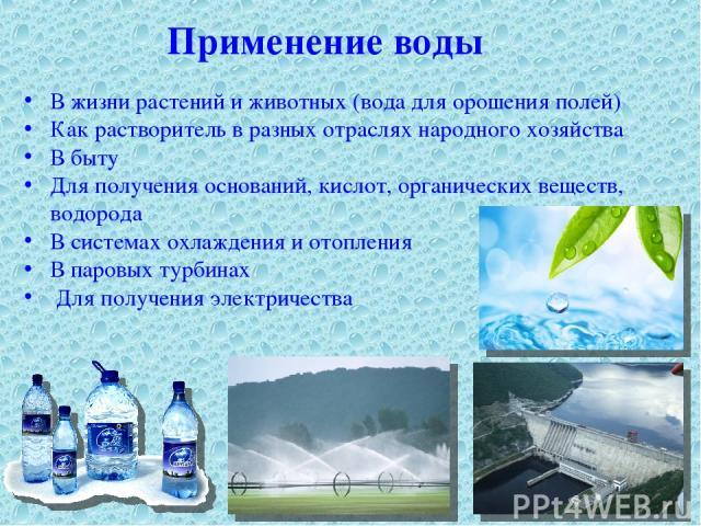 Применение воды В жизни растений и животных (вода для орошения полей) Как растворитель в разных отраслях народного хозяйства В быту Для получения оснований, кислот, органических веществ, водорода В системах охлаждения и отопления В паровых турбинах …