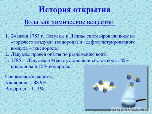 История открытия Вода как химическое вещество 24 июня 1783 г. Лавуазье и Лаппас синтезировали воду из «горючего воздуха» (водорода) и «дефлогистрированного воздуха » (кислорода). Лавуазье провёл опыты по разложению воды. 1785 г. Лавуазье и Менье уст…