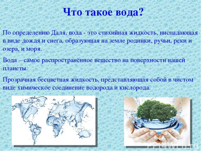 Что такое вода? По определению Даля, вода - это стихийная жидкость, ниспадающая в виде дождя и снега, образующая на земле родники, ручьи, реки и озера, и моря. Вода – самое распространённое вещество на поверхности нашей планеты. Прозрачная бесцветна…