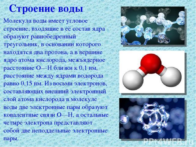 Строение воды Молекула воды имеет угловое строение; входящие в её состав ядра образуют равнобедренный треугольник, в основании которого находятся два протона, а в вершине ядро атома кислорода, межъядерное расстояние О—Н близки к 0,1 нм, расстояние м…