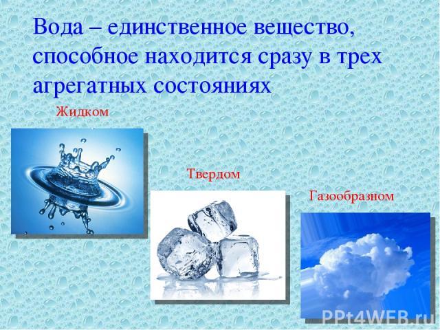 Вода – единственное вещество, способное находится сразу в трех агрегатных состояниях Жидком Твердом Газообразном