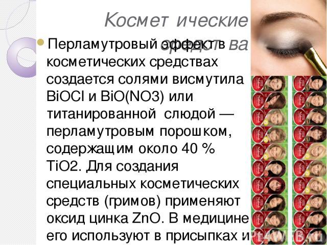 Косметические средства Перламутровый эффект в косметических средствах создается солями висмутила ВiOСl и BiO(NO3) или титанированной слюдой — перламутровым порошком, содержащим около 40 % ТiO2. Для создания специальных косметических средств (гримов)…