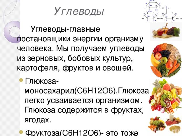 Углеводы Углеводы-главные постановщики энергии организму человека. Мы получаем углеводы из зерновых, бобовых культур, картофеля, фруктов и овощей. Глюкоза- моносахарид(C6H12O6).Глюкоза легко усваивается организмом. Глюкоза содержится в фруктах, ягод…