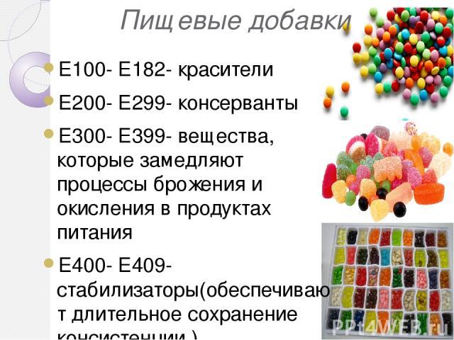 Пищевые добавки Е100- Е182- красители Е200- Е299- консерванты Е300- Е399- вещества, которые замедляют процессы брожения и окисления в продуктах питания Е400- Е409- стабилизаторы(обеспечивают длительное сохранение консистенции ) Е500- Е599- эмульгато…