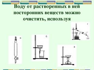Воду от растворенных в ней посторонних веществ можно очистить, используя а б в г