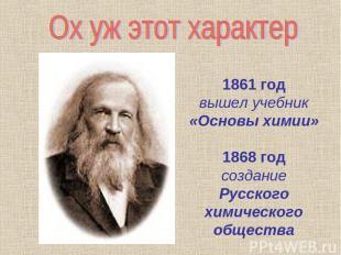 1861 год вышел учебник «Основы химии» 1868 год создание Русского химического общ
