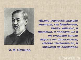 «Быть учеником такого учителя, как Менделеев, было, конечно, и приятно, и полезн