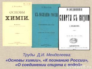 Труды Д.И. Менделеева: «Основы химии», «К познанию России», «О соединении спирта