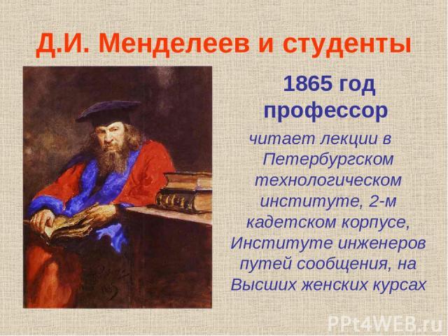 Д.И. Менделеев и студенты 1865 год профессор читает лекции в Петербургском технологическом институте, 2-м кадетском корпусе, Институте инженеров путей сообщения, на Высших женских курсах