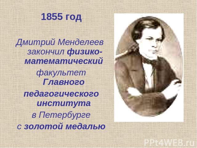 1855 год Дмитрий Менделеев закончил физико-математический факультет Главного педагогического института в Петербурге с золотой медалью